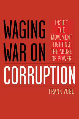 Waging War on Corruption: Inside the Movement Fighting the Abuse of Power (Hardback)