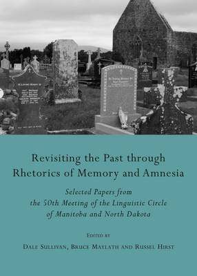 Revisiting the Past Through Rhetorics of Memory and Amnesia: Selected Papers from the 50th Meeting of the Linguistic Circle of Manitoba and North Dakota (Hardback)