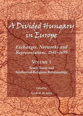 A Divided Hungary in Europe: Study Tours and Intellectual-Religious Relationships v.1: Exchanges, Networks and Representations, 1541-1699 (Hardback)