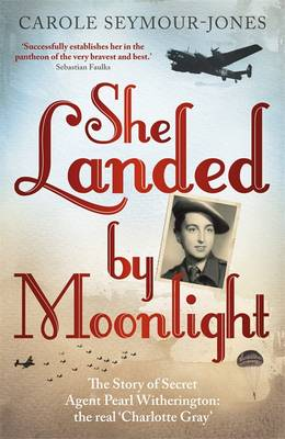 She Landed by Moonlight: The Story of Secret Agent Pearl Witherington: The Real Charlotte Gray (Paperback)