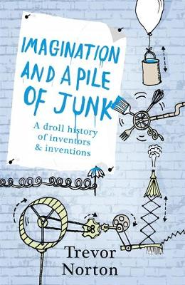 Imagination and a Pile of Junk: A Droll History of Inventors and Inventions (Hardback)