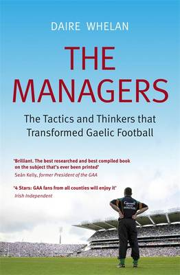 The Managers: The Tactics and Thinkers That Transformed Gaelic Football (Paperback)