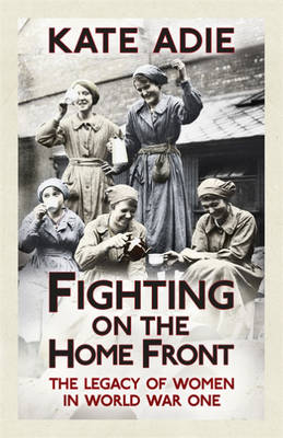 Fighting on the Home Front: The Legacy of Women in World War One (Hardback)