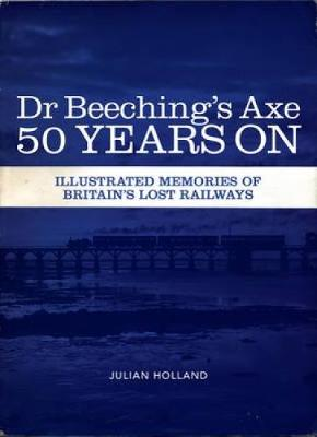 Dr Beeching's Axe 50 Years on: Memories of Britain's Lost Railways (Paperback)
