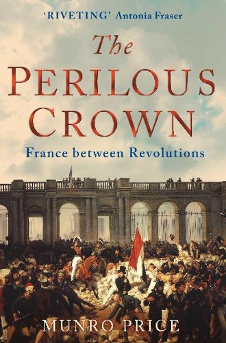 The Perilous Crown: France Between Revolutions, 1814-1848 (Paperback)