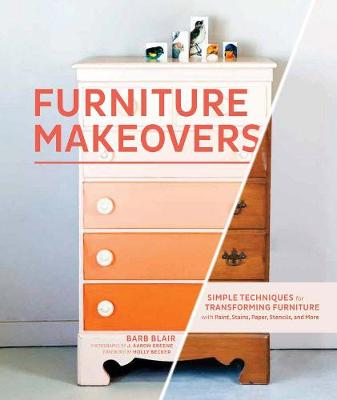 Furniture Makeovers: Simple Techniques for Transforming Furniture with Paint, Stains, Paper, Stencils and More (Hardback)