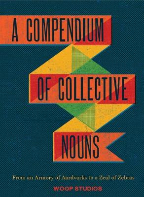 A Compendium of Collective Nouns: From an Armory of Aardvarks to a Zeal of Zebras (Hardback)
