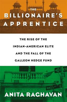 The Billionaire's Apprentice: The Rise of the Indian-American Elite and the Fall of the Galleon Hedge Fund (Hardback)