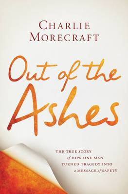 Out of the Ashes: The True Story of How One Man Turned Tragedy into a Message of Safety (Hardback)