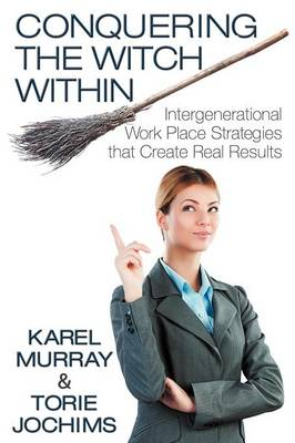 Conquering the Witch Within: Intergenerational Work Place Strategies That Create Real Results (Paperback)