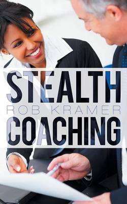 Stealth Coaching: Everyday Conversations for Extraordinary Results (Paperback)