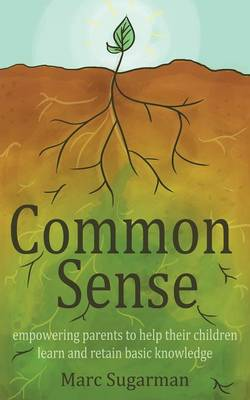 Common Sense: Empowering Parents to Help Their Children Learn and Retain Basic Knowledge (Paperback)