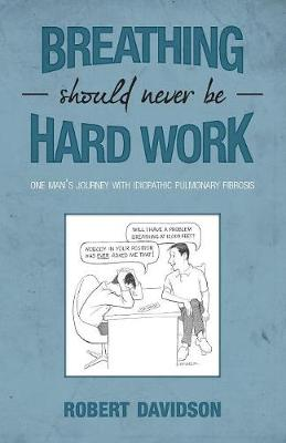 Breathing Should Never Be Hard Work: One Man's Journey with Idiopathic Pulmonary Fibrosis (Paperback)