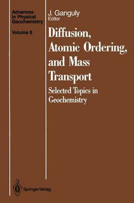 Diffusion, Atomic Ordering, and Mass Transport: Selected Topics in Geochemistry - Advances in Physical Geochemistry 8 (Paperback)
