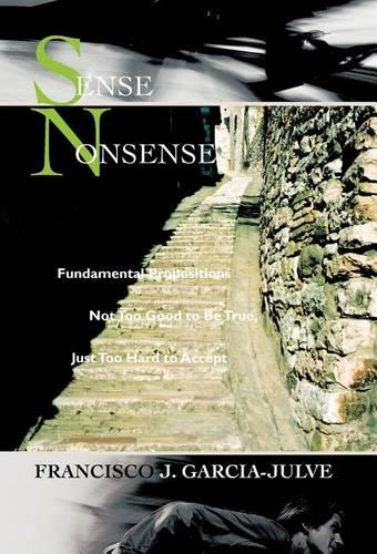 Sense Nonsense: Fundamental Propositions Not Too Good to Be True, Just Too Hard to Accept (Hardback)