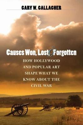 Causes Won, Lost, and Forgotten: How Hollywood and Popular Art Shape What We Know about the Civil War - Steven and Janice Brose Lectures in the Civil War Era (Paperback)