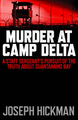 Murder at Camp Delta: A Staff Sergeant's Pursuit of the Truth About Guantanamo Bay (Hardback)
