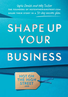 Shape Up Your Business: The Founders of Notonthehighstreet.com Share Their Story in a 30-Day Success Plan (Paperback)