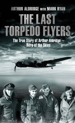 The Last Torpedo Flyers: The True Story of Arthur Aldridge, Hero of the Skies (Hardback)