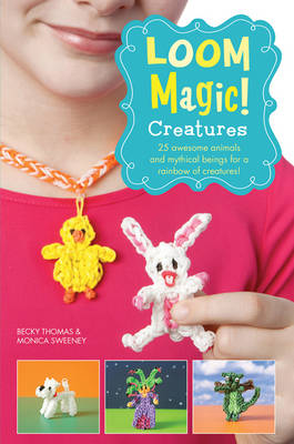 Loom Magic Creatures!: 25 Awesome Animals and Mythical Beings for a Rainbow of Critters (Paperback)