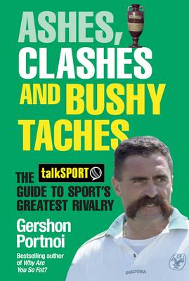 Ashes, Clashes and Bushy 'Taches: The Talksport Guide to Sport's Greatest Rivalry (Hardback)