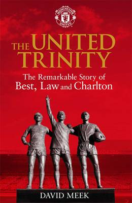 The United Trinity: The Remarkable Story of Best, Law and Charlton (Hardback)