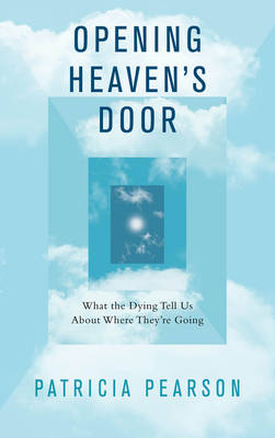 Opening Heaven's Door: What the Dying Tell Us About Where They're Going (Paperback)