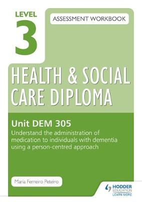 Level 3 Health & Social Care Diploma DEM 305 Assessment Workbook: Understand the Administration of Medication to Individuals with Dementia Using a Person-Centred Approach: Unit DEM 305 (Paperback)
