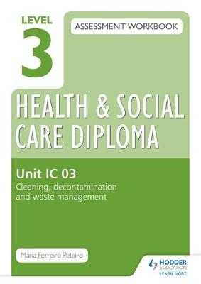 Level 3 Health and Social Care Diploma: Assessment Workbook Unit IC 03 Cleaning, Decontamination and Waste Management: Unit IC 03 (Paperback)