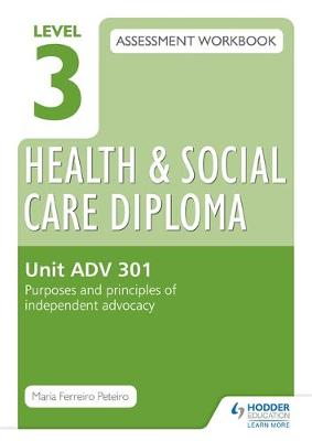 Level 3 Health & Social Care Diploma ADV 301 Assessment Workbook: Purposes and Principles of Advocacy: Unit ADV 301 (Paperback)