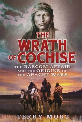 The Wrath of Cochise: The Bascom Affair and the Origins of the Apache Wars (Paperback)