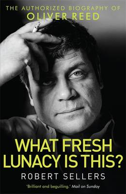 What Fresh Lunacy is This?: The Authorized Biography of Oliver Reed (Paperback)