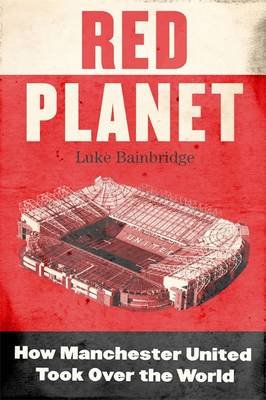 Red Planet: How Manchester United Took Over the World (Hardback)