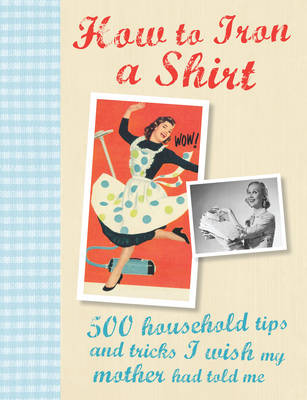 How to Iron a Shirt: 500 Household Tips and Tricks I Wish My Mother Had Told Me (Hardback)