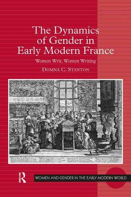 The Dynamics of Gender in Early Modern France: Women Writ, Women Writing - Women and Gender in the Early Modern World (Hardback)