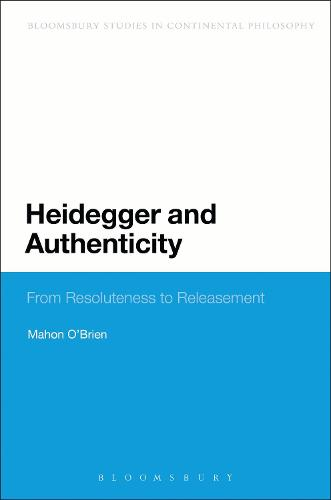 Heidegger and Authenticity: From Resoluteness to Releasement - Bloomsbury Studies in Continental Philosophy (Paperback)