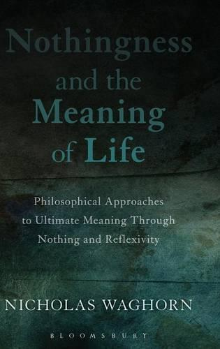 Nothingness and the Meaning of Life: Philosophical Approaches to Ultimate Meaning Through Nothing and Reflexivity (Hardback)