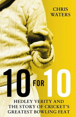 10 for 10: Hedley Verity and the Story of Cricket's Greatest Bowling Feat (Hardback)