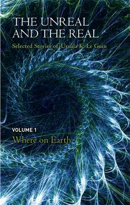 The Unreal and the Real: Volume One: Selected Stories of Ursula K. Le Guin: Where on Earth (Hardback)