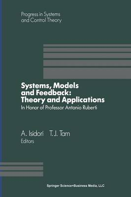 Systems, Models and Feedback: Theory and Applications: Proceedings of a U.S.-Italy Workshop in Honor of Professor Antonio Ruberti, Capri, 15-17, June 1992 - Progress in Systems and Control Theory 12 (Paperback)