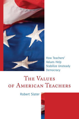 The Values of American Teachers: How Teachers' Values Help Stabilize Unsteady Democracy (Paperback)