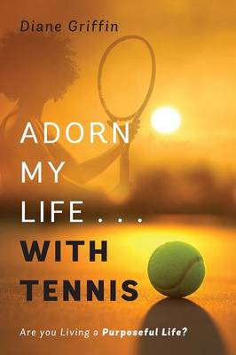 Adorn My Life . . . with Tennis: Are You Living a Purposeful Life? (Paperback)