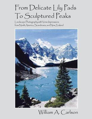 From Delicate Lily Pads to Sculptured Peaks: Landscape Photography with Verse Impressions from North America, Scandinavia and New Zealand (Paperback)