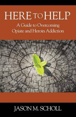 Cover Here to Help: A Guide to Overcoming Opiate and Heroin Addiction