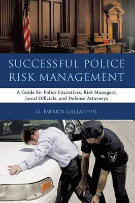 Successful Police Risk Management: A Guide for Police Executives, Risk Managers, Local Officials, and Defense Attorneys (Paperback)