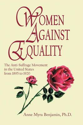 Women Against Equality: A History of the Anti Suffrage Movement in the United States from 1895 to 1920 (Paperback)