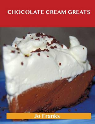 Chocolate Cream Greats: Delicious Chocolate Cream Recipes, the Top 74 Chocolate Cream Recipes (Paperback)