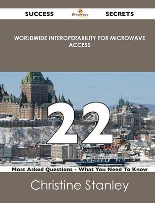 Worldwide Interoperability for Microwave Access 22 Success Secrets - 22 Most Asked Questions on Worldwide Interoperability for Microwave Access - What (Paperback)