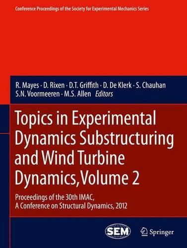 Topics in Experimental Dynamics Substructuring and Wind Turbine Dynamics: Volume 2: Proceedings of the 30th IMAC, a Conference on Structural Dynamics, 2012 - Conference Proceedings of the Society for Experimental Mechanics Series (Paperback)