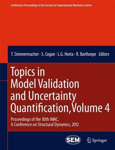 Topics in Model Validation and Uncertainty Quantification: Volume 4: Proceedings of the 30th IMAC, a Conference on Structural Dynamics, 2012 - Conference Proceedings of the Society for Experimental Mechanics Series (Paperback)